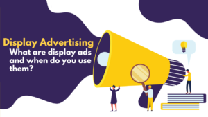 Display Advertising – What Are Display Ads and When Do You Use Them?