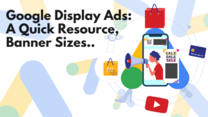 Google Display Ads Banner Sizes, A Quick Resource