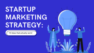 Startup Marketing Strategy: 15 Ideas that Actually Work!